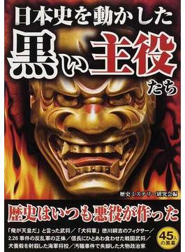 日本史を動かした黒い主役たち 歴史上の大物の暗部をえぐる!