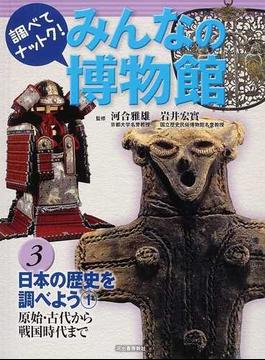 調べてナットク!みんなの博物館 3 日本の歴史を調べよう 1 原始・古代から戦国時代まで