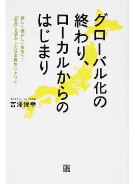 グローバル化の終わり、ローカルからのはじまり 新しく懐かしい未来へ!「志金」を活かした日本再生シナリオ