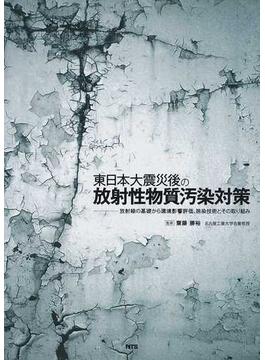 東日本大震災後の放射性物質汚染対策 放射線の基礎から環境影響評価、除染技術とその取り組み