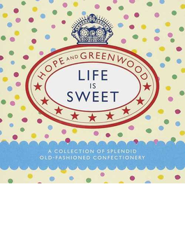 LIFE IS SWEET HOPE AND GREENWOOD A COLLECTION OF SPLENDID OLD−FASHIONED CONFECTIONERY