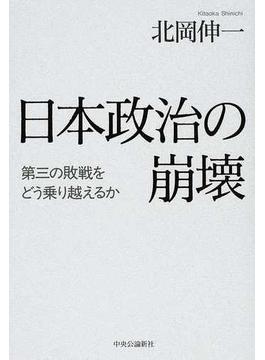 日本政治の崩壊 第三の敗戦をどう乗り越えるか