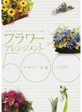フラワーアレンジメント・デザイン図鑑500 プロが作る、きれいに花アレンジ・バリエーション決定版