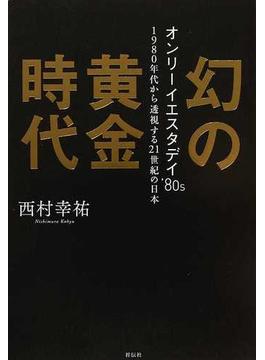 幻の黄金時代 オンリーイエスタデイ'80s 1980年代から透視する21世紀の日本
