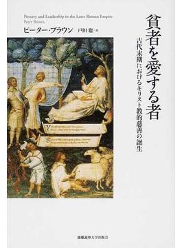 貧者を愛する者 古代末期におけるキリスト教的慈善の誕生