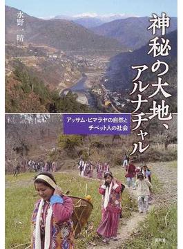 神秘の大地、アルナチャル アッサム・ヒマラヤの自然とチベット人の社会