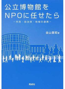 公立博物館をNPOに任せたら 市民・自治体・地域の連携