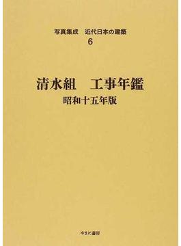 写真集成近代日本の建築 復刻 6 清水組工事年鑑 昭和15年版