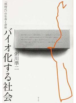 バイオ化する社会 「核時代」の生命と身体