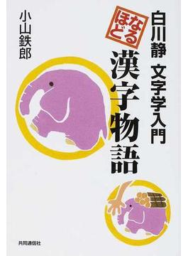 なるほど漢字物語 白川静文字学...