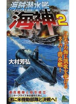 海賊潜水艦「海神」 書下ろし架空戦記 2 ソロモンの海に凱歌を挙げるスーパー潜水艦!