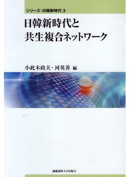 シリーズ・日韓新時代 3 日韓新時代と共生複合ネットワーク