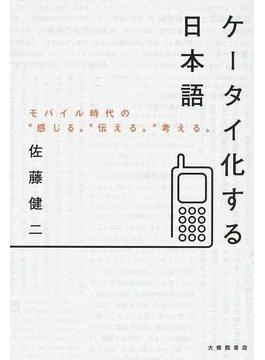 """ケータイ化する日本語 モバイル時代の""""感じる""""""""伝える""""""""考える"""""""