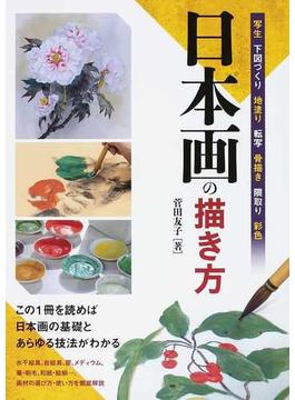 日本画の描き方 写生 下図づくり 地塗り 転写 骨描き 隈取り 彩色 この1冊を読めば日本画の基礎とあらゆる技法がわかる