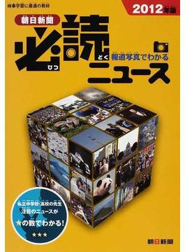 報道写真でわかる朝日新聞必読ニュース 2012年版
