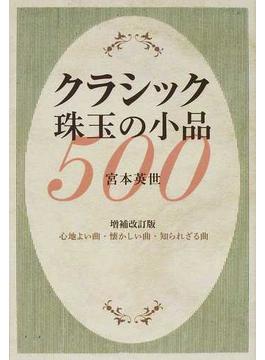 クラシック珠玉の小品500 心地よい曲・懐かしい曲・知られざる曲 増補改訂版