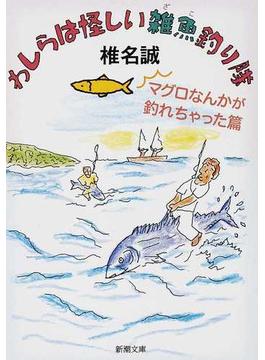 わしらは怪しい雑魚釣り隊 マグロなんかが釣れちゃった篇(新潮文庫)