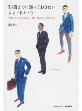35歳までに知っておきたいスマートスーツ プロのモデルが伝える、賢い着こなしと演出法