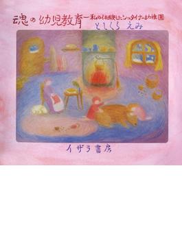 魂の幼児教育 : 私の体験したシュタイナー幼稚園