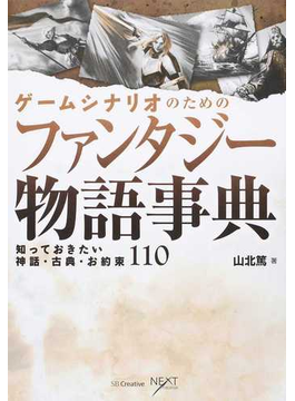 ゲームシナリオのためのファンタジー物語事典 知っておきたい神話・古典・お約束110(NEXT CREATOR)