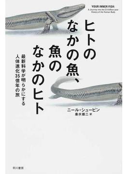 ヒトのなかの魚、魚のなかのヒト 最新科学が明らかにする人体進化35億年の旅(ハヤカワ文庫 NF)