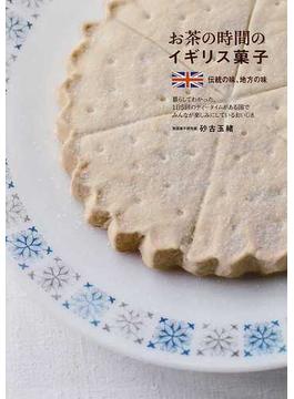 お茶の時間のイギリス菓子 伝統の味、地方の味 暮らしてわかった、1日5回のティータイムがある国でみんなが楽しみにしているおいしさ