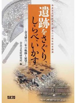 遺跡をさぐり、しらべ、いかす 奈文研60年の軌跡と展望 奈良文化財研究所創立60周年記念講演