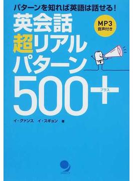 英会話超リアルパターン500+ パターンを知れば英語は話せる! 必須パターン200+類似パターン300