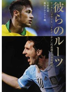 彼らのルーツ サッカー「ブラジル」「アルゼンチン」代表選手の少年時代