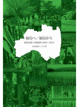 福島へ/福島から 福島民報〈日曜論壇〉2004〜2013 赤坂憲雄エッセイ集