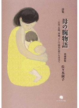 母の腕物語 広島・長崎・沖縄、そして福島に想いを寄せて 佐々木淑子詩集 増補新版