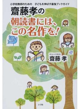 齋藤孝の朝読書には、この名作を! 小学校教師のための子どもを伸ばす最強ブックガイド