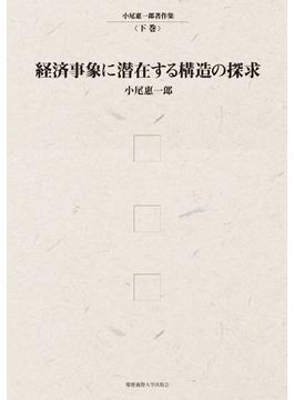 小尾惠一郎著作集 下巻 経済事象に潜在する構造の探求