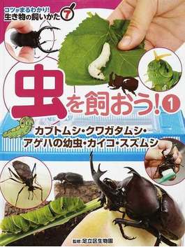 コツがまるわかり!生き物の飼いかた 7 虫を飼おう! 1 カブトムシ・クワガタムシ・アゲハの幼虫・カイコ・スズムシ