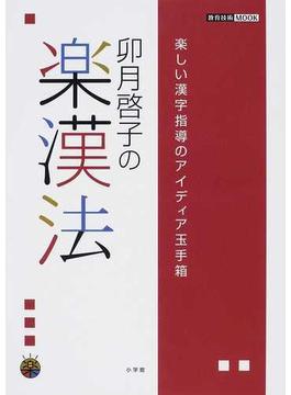卯月啓子の楽漢法 楽しい漢字指導のアイディア玉手箱(教育技術MOOK)