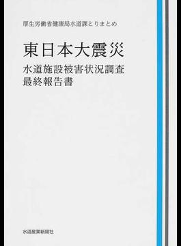 東日本大震災水道施設被害状況調査・最終報告書 厚生労働省健康局水道課とりまとめ