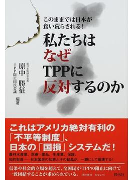 私たちはなぜTPPに反対するのか このままでは日本が食い荒らされる!