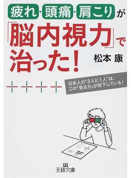 """疲れ・頭痛・肩こりが「脳内視力」で治った! 日本人の""""3人に1人""""は、この「見る力」が低下している!(王様文庫)"""