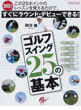 ゴルフスイング25の基本 この25ポイントのレッスンを覚えるだけで、すぐにラウンド・デビューできる!