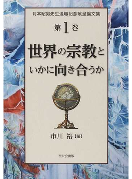 月本昭男先生退職記念献呈論文集 第1巻 世界の宗教といかに向き合うか