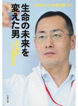 生命の未来を変えた男 山中伸弥・iPS細胞革命(文春文庫)