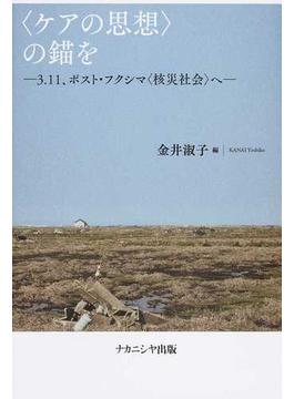 〈ケアの思想〉の錨を 3.11、ポスト・フクシマ〈核災社会〉へ