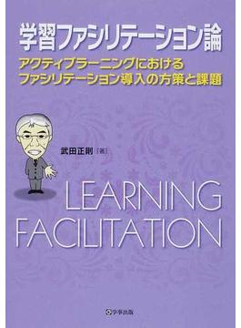 学習ファシリテーション論 アクティブラーニングにおけるファシリテーション導入の方策と課題