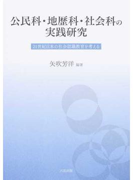 公民科・地歴科・社会科の実践研究 21世紀日本の社会認識教育を考える