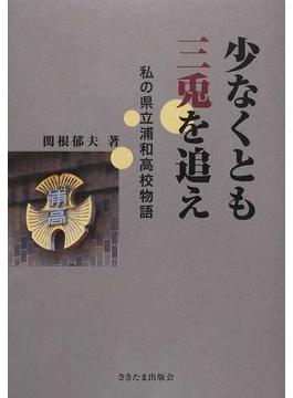 少なくとも三兎を追え 私の県立浦和高校物語