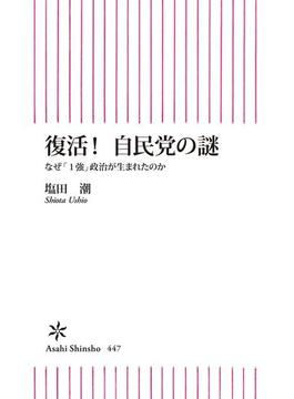 復活!自民党の謎 なぜ「1強」政治が生まれたのか(朝日新聞出版)