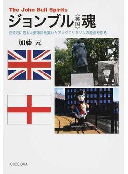 ジョンブル〈英国〉魂 世界史に残る大英帝国を築いたアングロサクソンの原点を探る