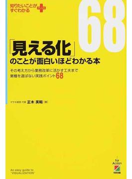 「見える化」のことが面白いほどわかる本 その考え方から業務改革に活かす工夫まで業種を選ばない実践ポイント68
