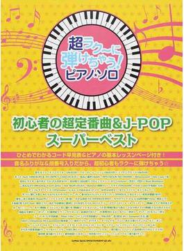 超ラク〜に弾けちゃう!ピアノ・ソロ初心者の超定番曲&J−POPスーパーベスト 音名ふりがな入り!