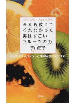 医者も教えてくれなかった実はすごいフルーツの力 パワー・フルーツガイドブック 若返りたいならもっと果物を食べなさい!